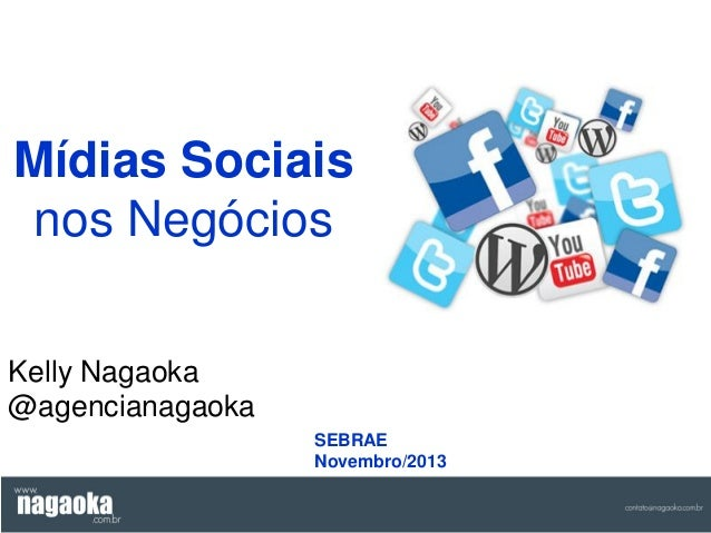 Mídias Sociais nos Negócios Kelly Nagaoka @agencianagaoka SEBRAE Novembro/2013