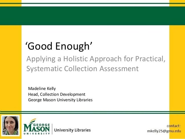 'Good Enough' Applying a Holistic Approach for Practical, Systematic Collection Assessment Madeline Kelly Head, Collection...