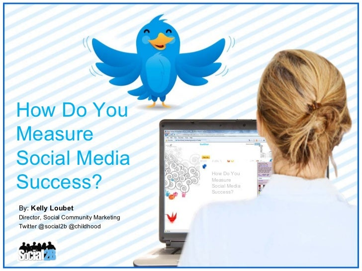 By:  Kelly Loubet Director, Social Community Marketing Twitter @social2b @childhood How Do You  Measure  Social Media  Suc...
