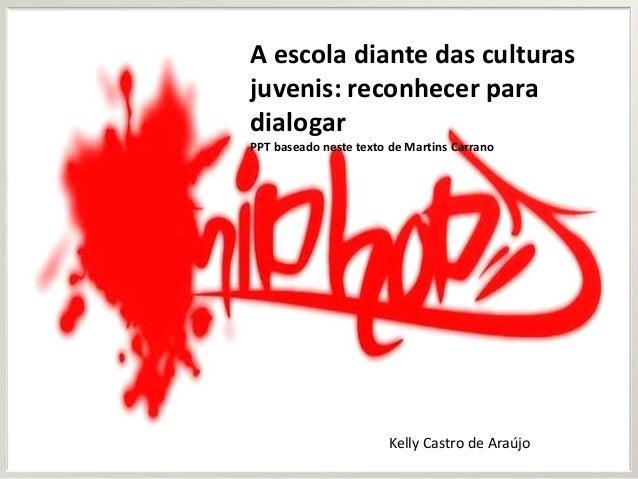 A escola diante das culturasjuvenis: reconhecer paradialogarPPT baseado neste texto de Martins CarranoKelly Castro de Araújo
