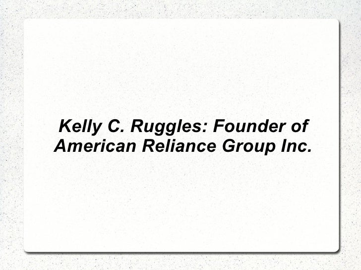 Kelly C. Ruggles: Founder of American Reliance Group Inc.