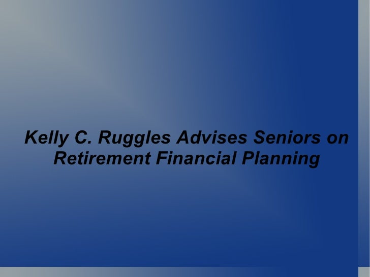 Kelly C. Ruggles Advises Seniors on Retirement Financial Planning
