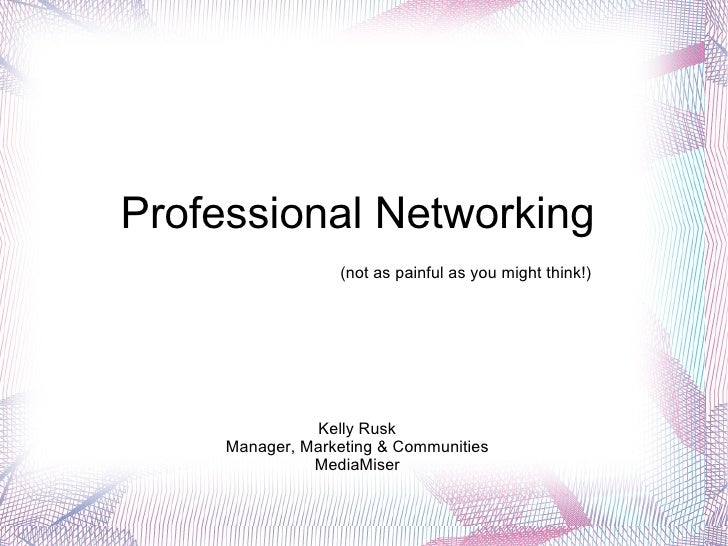 Professional Networking  Kelly Rusk Manager, Marketing & Communities MediaMiser (not as painful as you might think!)