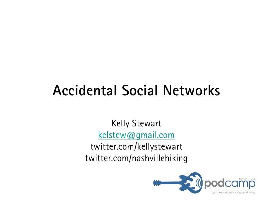 Accidental Social Networks              Kelly Stewart         kelstew@gmail.com       twitter.com/kellystewart      twitte...