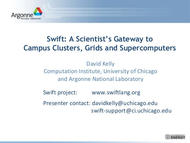 Swift: A Scientist's Gateway to Campus Clusters, Grids and Supercomputers Swift project: www.swiftlang.org Presenter conta...