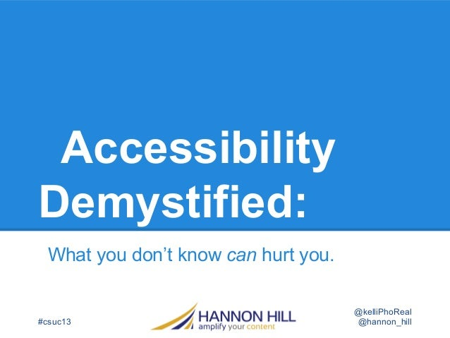 Accessibility Demystified: What you don't know can hurt you. #csuc13 @hannon_hill @kelliPhoReal