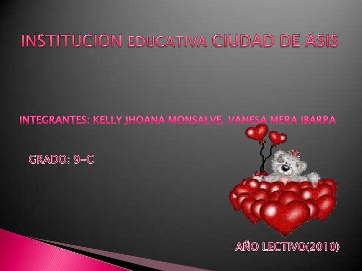 INSTITUCION EDUCATIVA CIUDAD DE ASIS<br />INTEGRANTES: KELLY JHOANA MONSALVE, VANESA MERA IBARRA<br />GRADO: 9-C<br />AÑO ...