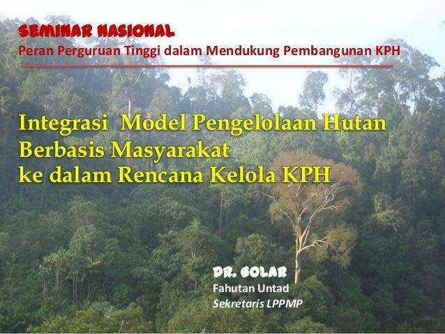 Integrasi Model Pengelolaan HutanBerbasis Masyarakatke dalam Rencana Kelola KPHSeminar NasionalPeran Perguruan Tinggi dala...