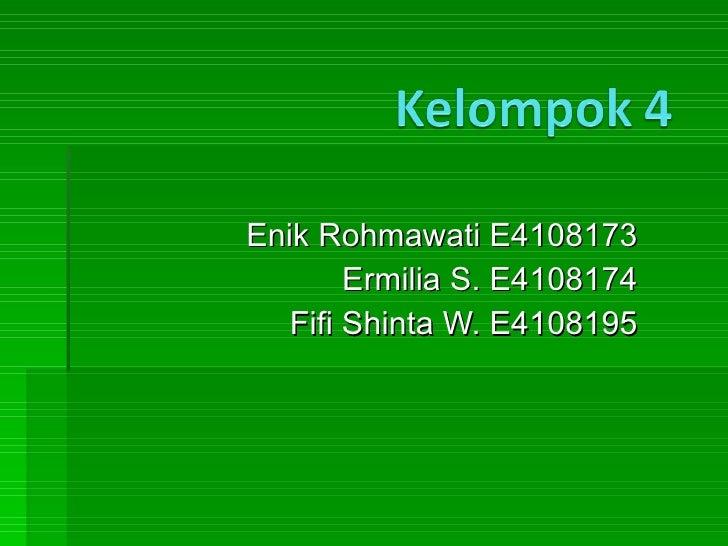 Enik Rohmawati E4108173 Ermilia S. E4108174 Fifi Shinta W. E4108195