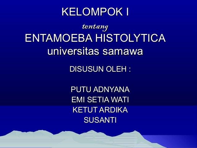 KELOMPOK IKELOMPOK I tentangtentang ENTAMOEBA HISTOLYTICAENTAMOEBA HISTOLYTICA universitas samawauniversitas samawa DISUSU...