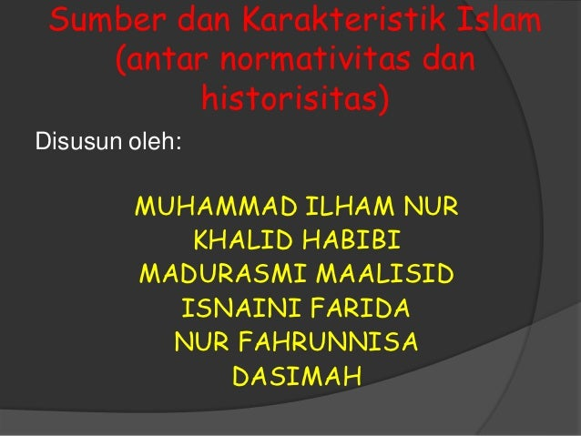 Sumber dan Karakteristik Islam    (antar normativitas dan         historisitas)Disusun oleh:        MUHAMMAD ILHAM NUR    ...
