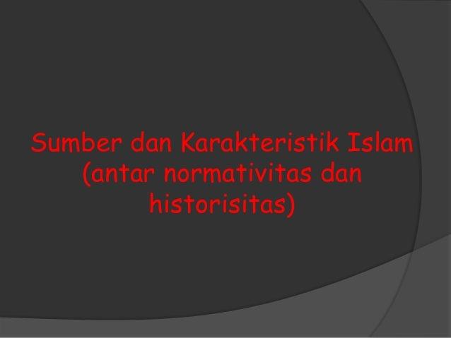 Sumber dan Karakteristik Islam   (antar normativitas dan        historisitas)