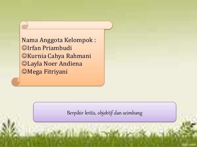 Berpikir kritis, objektif dan seimbang Nama Anggota Kelompok : Irfan Priambudi Kurnia Cahya Rahmani Layla Noer Andiena ...
