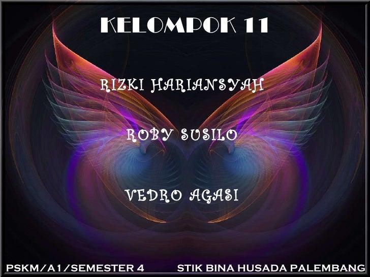 KELOMPOK 11 RIZKI HARIANSYAH ROBY SUSILO VEDRO AGASI PSKM/A1/SEMESTER 4 STIK BINA HUSADA PALEMBANG