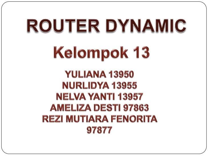 ROUTER DYNAMIC<br />Kelompok 13<br />YULIANA 13950<br />NURLIDYA 13955<br />NELVA YANTI 13957<br />AMELIZA DESTI 97863<br ...