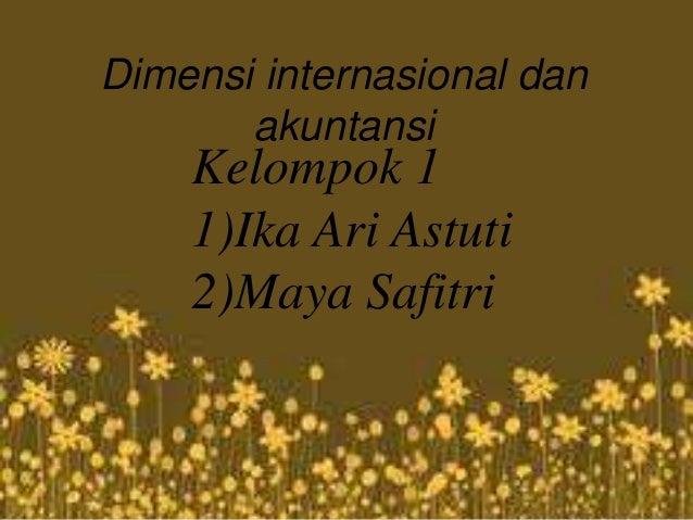Dimensi internasional dan akuntansi Kelompok 1 1)Ika Ari Astuti 2)Maya Safitri