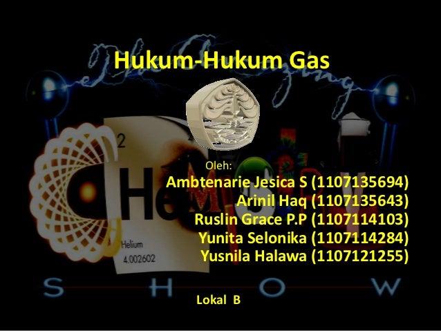 Hukum-Hukum Gas        Oleh:   Ambtenarie Jesica S (1107135694)           Arinil Haq (1107135643)     Ruslin Grace P.P (11...
