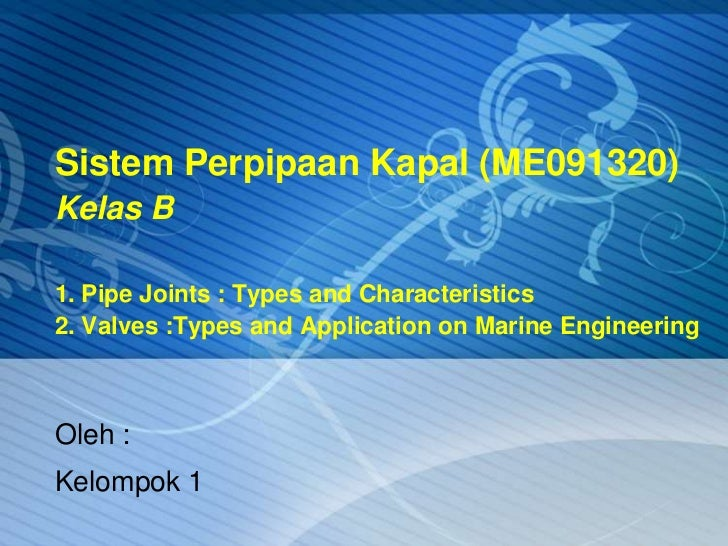 Sistem Perpipaan Kapal (ME091320)Kelas B1. Pipe Joints : Types and Characteristics2. Valves :Types and Application on Mari...