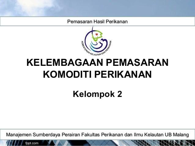 KELEMBAGAAN PEMASARAN KOMODITI PERIKANAN Kelompok 2 Pemasaran Hasil PerikananPemasaran Hasil Perikanan Manajemen Sumberday...