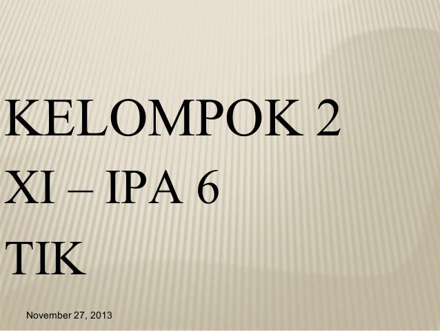 KELOMPOK 2 XI – IPA 6 TIK November 27, 2013