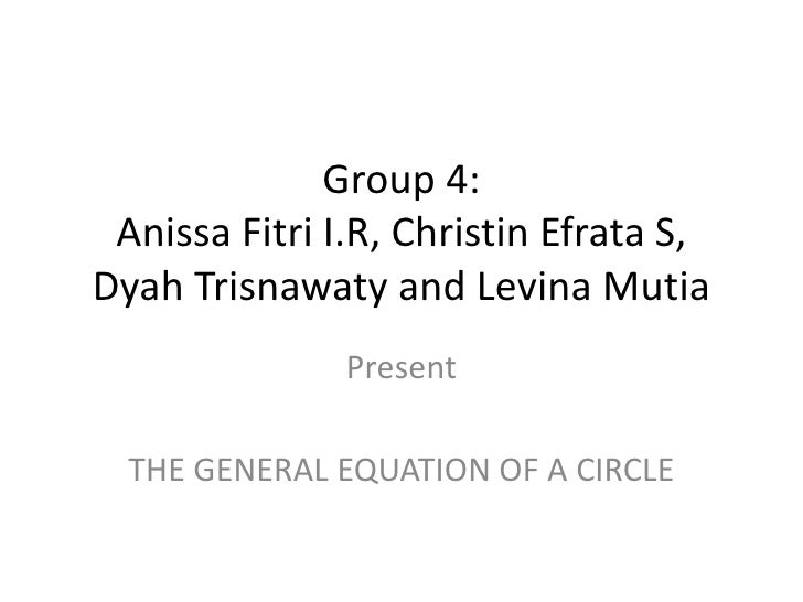 Group 4:AnissaFitri I.R, ChristinEfrata S, DyahTrisnawaty and LevinaMutia<br />Present<br />THE GENERAL EQUATION OF A CIRC...