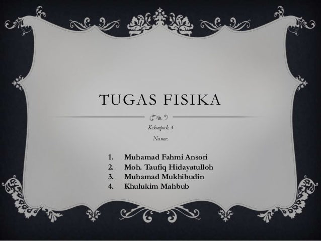 TUGAS FISIKA           Kelompok 4             Nama:1.   Muhamad Fahmi Ansori2.   Moh. Taufiq Hidayatulloh3.   Muhamad Mukh...