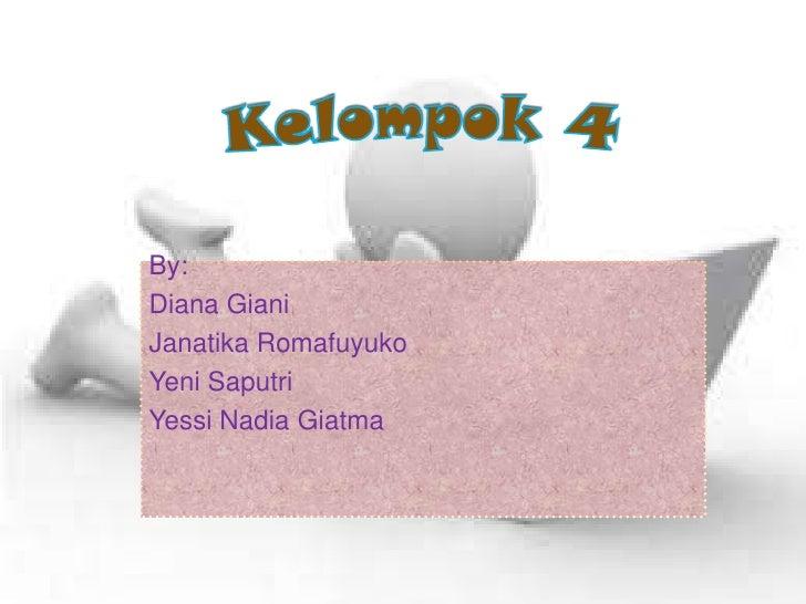 Kelompok 4<br />By: <br />Diana Giani<br />JanatikaRomafuyuko<br />YeniSaputri<br />Yessi Nadia Giatma<br />