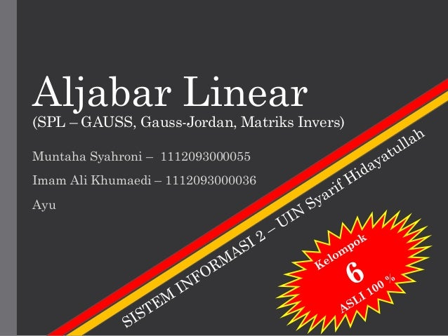 Aljabar Linear (SPL – GAUSS, Gauss-Jordan, Matriks Invers) Muntaha Syahroni – 1112093000055 Imam Ali Khumaedi – 1112093000...