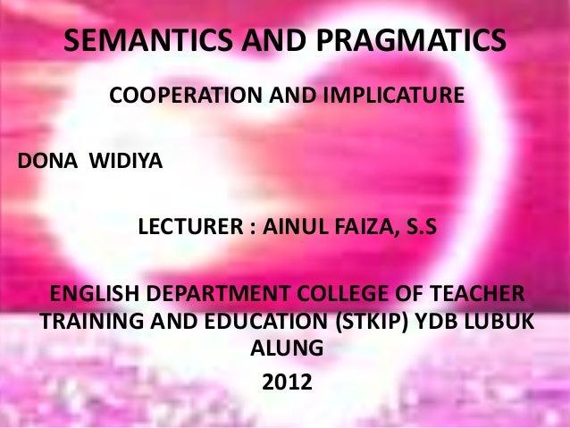 SEMANTICS AND PRAGMATICS COOPERATION AND IMPLICATURE DONA WIDIYA LECTURER : AINUL FAIZA, S.S ENGLISH DEPARTMENT COLLEGE OF...