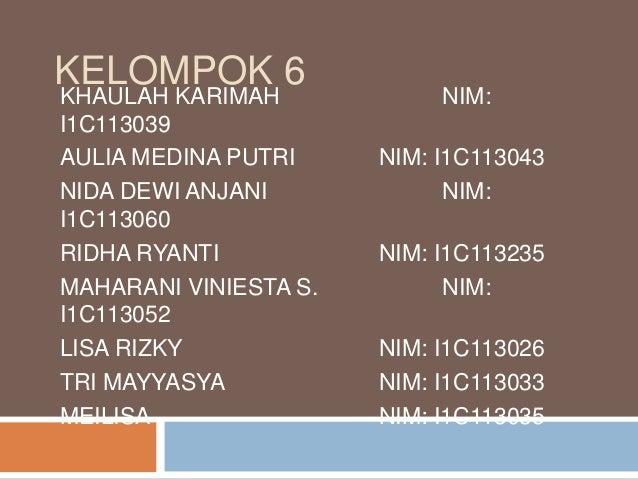 KELOMPOK 6  KHAULAH KARIMAH I1C113039 AULIA MEDINA PUTRI NIDA DEWI ANJANI I1C113060 RIDHA RYANTI MAHARANI VINIESTA S. I1C1...