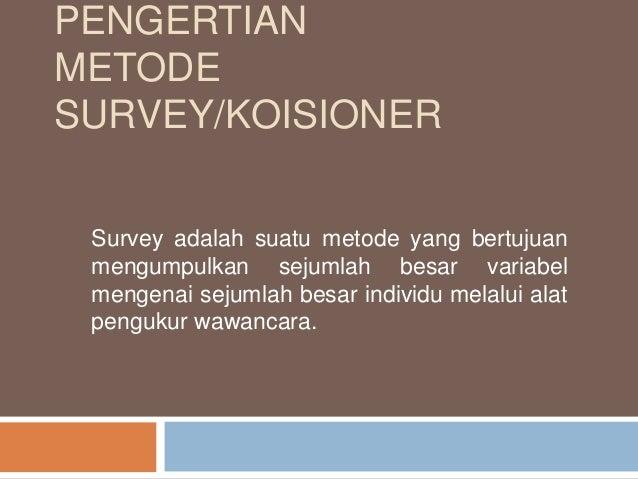 PENGERTIAN METODE SURVEY/KOISIONER Survey adalah suatu metode yang bertujuan mengumpulkan sejumlah besar variabel mengenai...