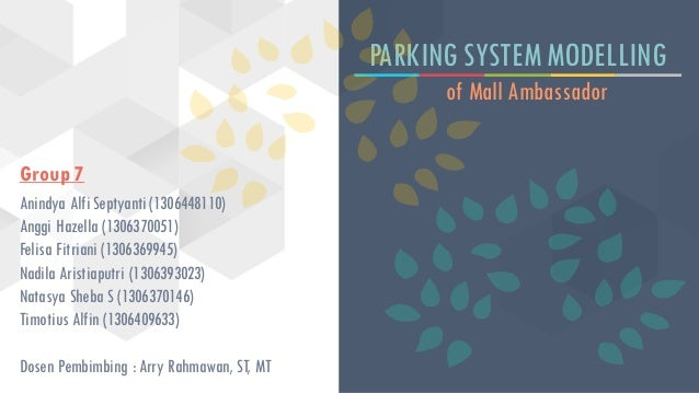 PARKING SYSTEM MODELLING of Mall Ambassador Group 7 Anindya Alfi Septyanti (1306448110) Anggi Hazella (1306370051) Felisa ...