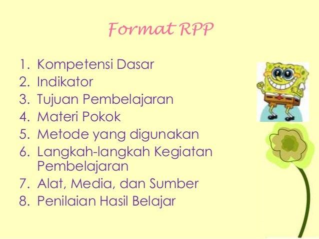Format RPP 1. Kompetensi Dasar 2. Indikator 3. Tujuan Pembelajaran 4. Materi Pokok 5. Metode yang digunakan 6. Langkah-lan...