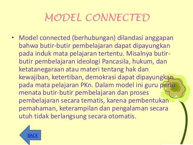MODEL CONNECTED • Model connected (berhubungan) dilandasi anggapan bahwa butir-butir pembelajaran dapat dipayungkan pada i...