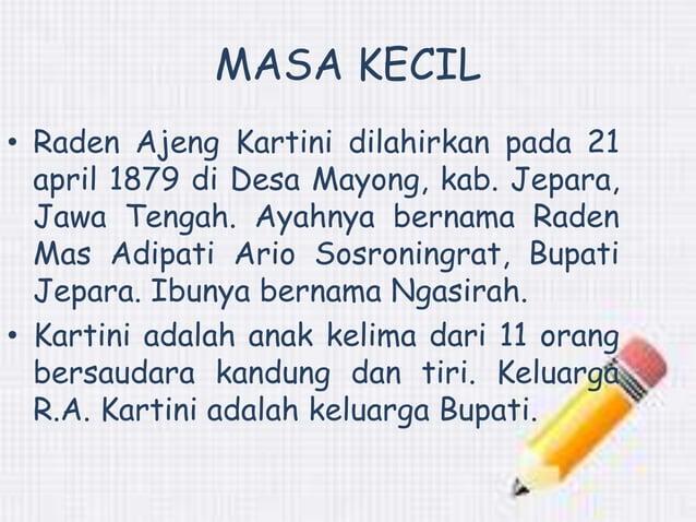MASA KECIL  • Raden Ajeng Kartini dilahirkan pada 21  april 1879 di Desa Mayong, kab. Jepara,  Jawa Tengah. Ayahnya bernam...