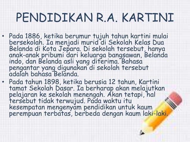 PENDIDIKAN R.A. KARTINI  • Pada 1886, ketika berumur tujuh tahun kartini mulai  bersekolah. Ia menjadi murid di Sekolah Ke...