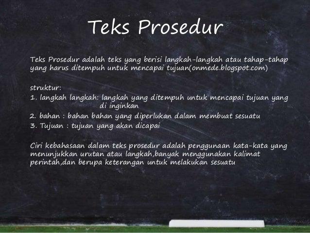 Teks Prosedur Teks Prosedur adalah teks yang berisi langkah-langkah atau tahap-tahap yang harus ditempuh untuk mencapai tu...