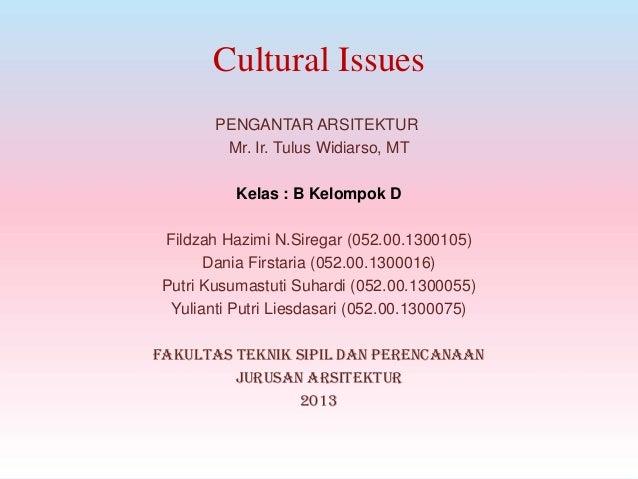 Cultural Issues PENGANTAR ARSITEKTUR Mr. Ir. Tulus Widiarso, MT Kelas : B Kelompok D Fildzah Hazimi N.Siregar (052.00.1300...