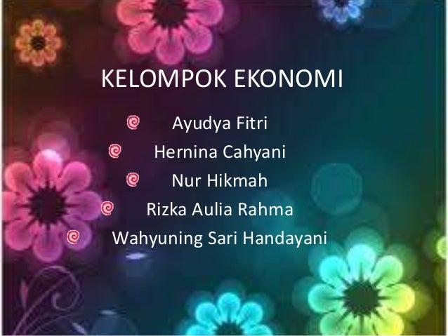 KELOMPOK EKONOMI  Ayudya Fitri  Hernina Cahyani  Nur Hikmah  Rizka Aulia Rahma  Wahyuning Sari Handayani