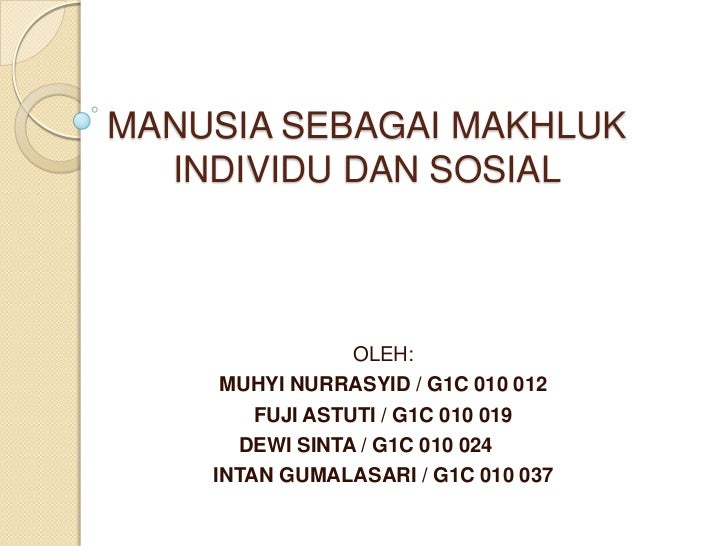 MANUSIA SEBAGAI MAKHLUK  INDIVIDU DAN SOSIAL                 OLEH:     MUHYI NURRASYID / G1C 010 012        FUJI ASTUTI / ...