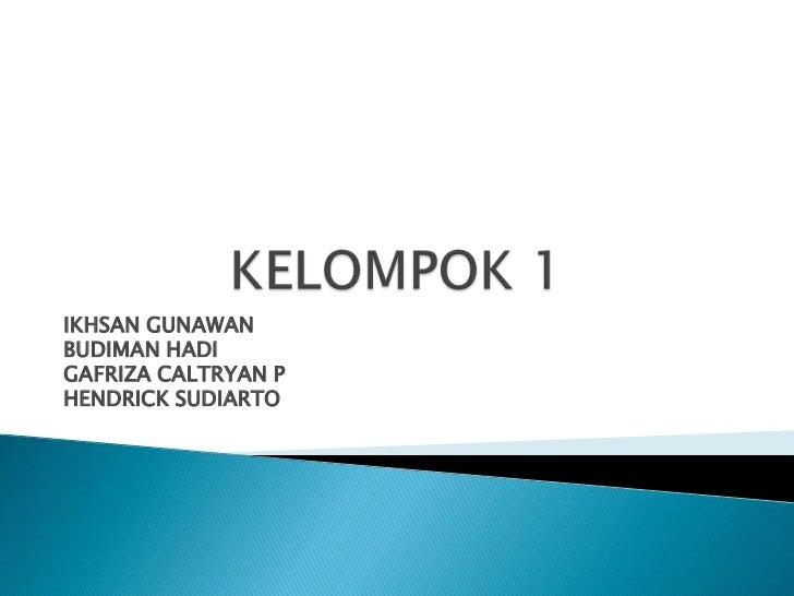 KELOMPOK 1<br />IKHSAN GUNAWAN<br />BUDIMAN HADI <br />GAFRIZA CALTRYAN P<br />HENDRICK SUDIARTO<br />