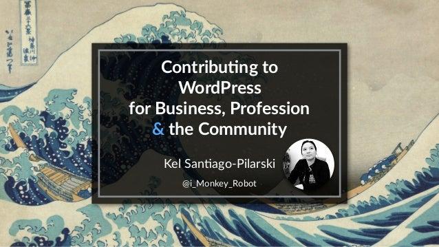 Contribu)ng to WordPress for Business, Profession & the Community Kel San(ago-Pilarski @i_Monkey_Robot