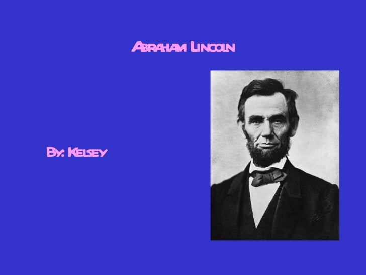 Abraham Lincoln By: Kelsey