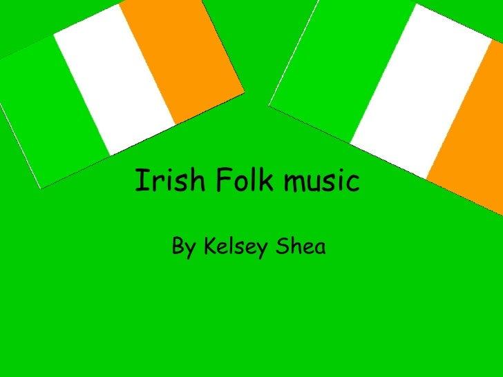 Irish Folk music   By Kelsey Shea