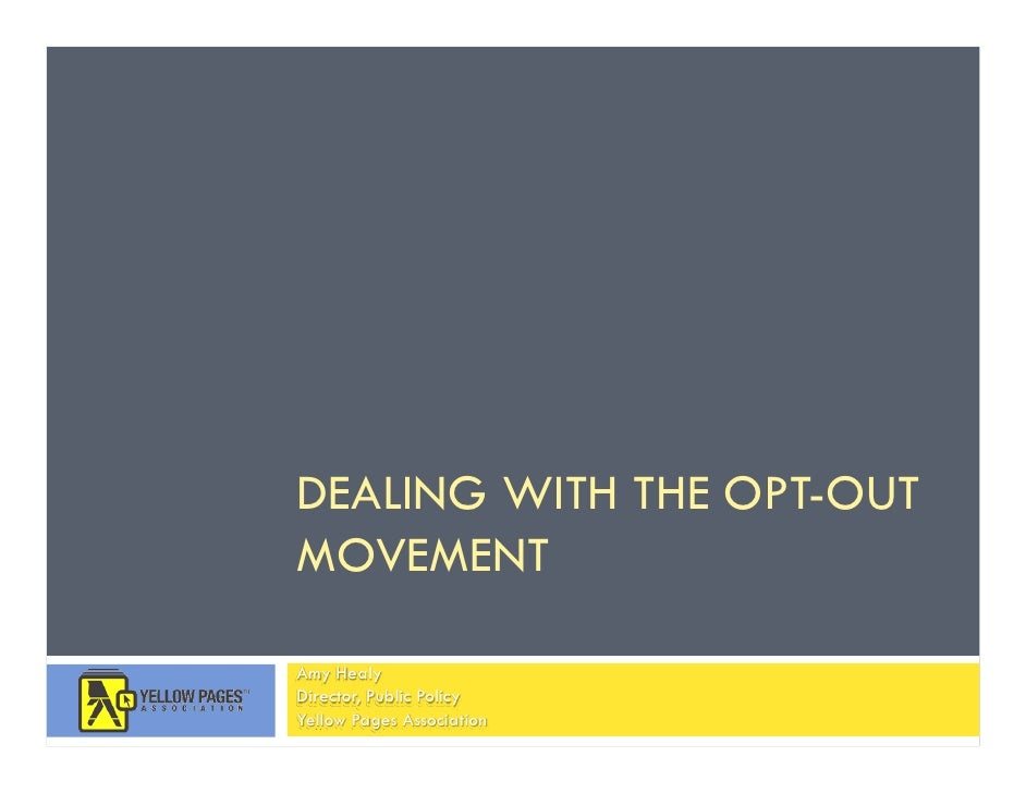 DEALING WITH THE OPT-OUT MOVEMENT  Amy Healy Director, Public Policy Yellow Pages Association