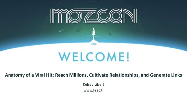 #MozCon Kelsey Libert www.Frac.tl Anatomy of a Viral Hit: Reach Millions, Cultivate Relationships, and Generate Links
