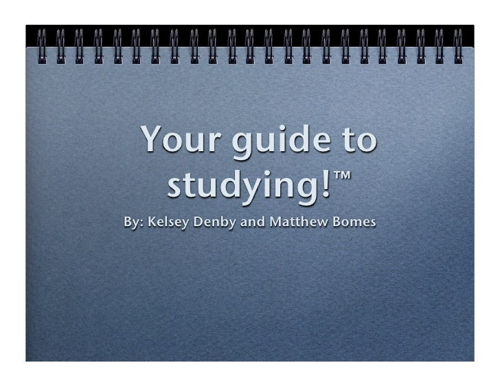 Your guide to    studying!™ By: Kelsey Denby and Matthew Bomes