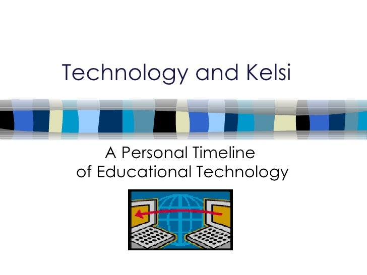 Technology and Kelsi A Personal Timeline  of Educational Technology