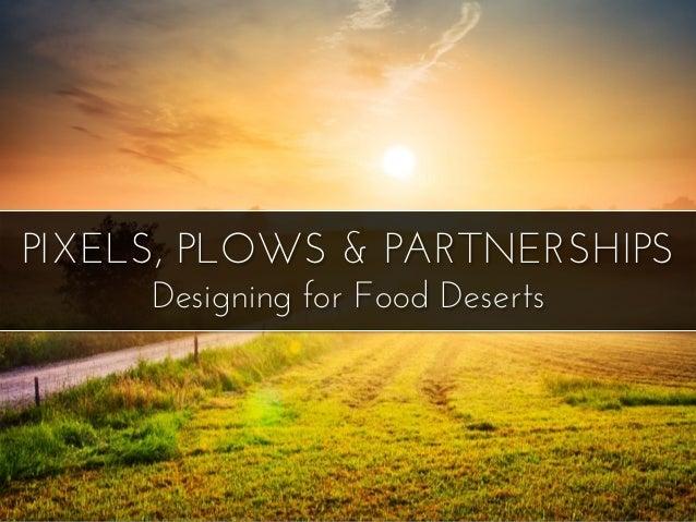 PIXELS, PLOWS & PARTNERSHIPS Designing for Food Deserts