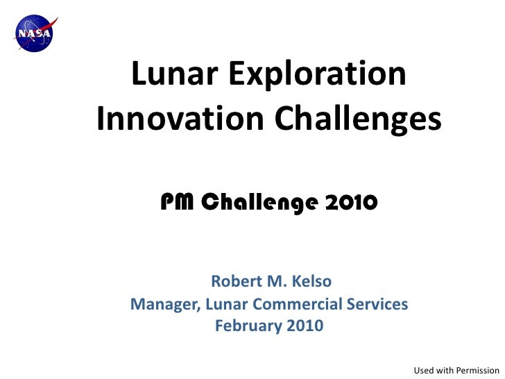 Lunar ExplorationInnovation Challenges     PM Challenge 2010            Robert M. Kelso  Manager, Lunar Commercial Service...